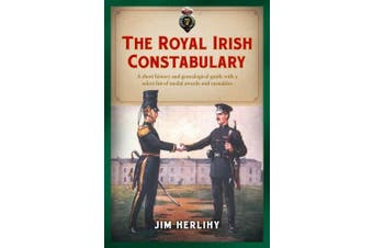 The Royal Irish Constabulary: A Short History and Genealogical Guide with a Select List of Medal Awards and Casualties