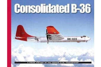 "Consolidated B-36: A Visual History of the Convair B-36 ""Peacemaker"" (Visual History Series)"