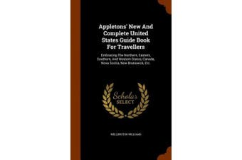 Appletons' New and Complete United States Guide Book for Travellers: Embracing the Northern, Eastern, Southern, and Western States, Canada, Nova Scotia, New Brunswick, Etc.