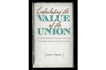 Calculating the Value of the Union: Slavery, Property Rights, and the Economic Origins of the Civil War (Civil War America)