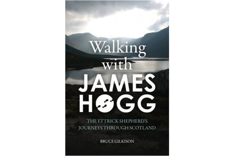 Walking with James Hogg: The Ettrick Shepherd's Journeys Through Scotland