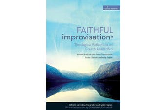 Faithful Improvisation?: Theological Reflections on Church Leadership (Explorations)