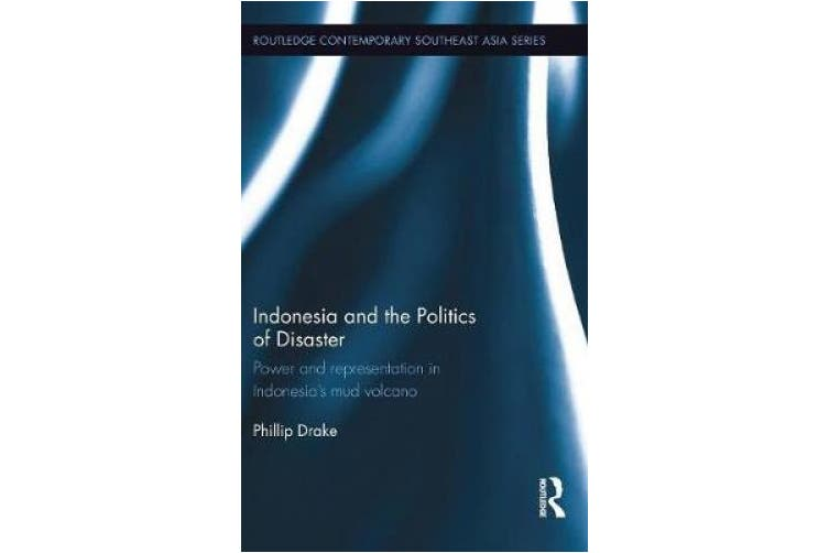 Indonesia and the Politics of Disaster: Power and Representation in Indonesia's Mud Volcano (Routledge Contemporary Southeast Asia Series)