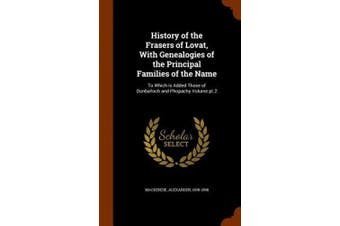 History of the Frasers of Lovat, with Genealogies of the Principal Families of the Name: To Which Is Added Those of Dunballoch and Phopachy Volume PT.2