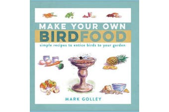 Make Your Own Bird Food: Simple Recipes to Entice Birds to Your Garden