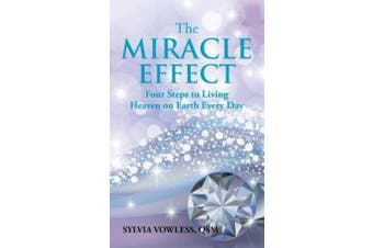 The MIRACLE EFFECT: Four Steps to Living Heaven on Earth Every Day