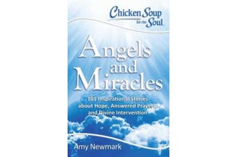 Chicken Soup for the Soul: Angels and Miracles: 101 Inspirational Stories about Hope, Answered Prayers, and Divine Intervention (Chicken Soup for the Soul)