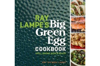 Ray Lampe's Big Green Egg Cookbook: Grill, Smoke, Bake & Roast (Big Green Egg)