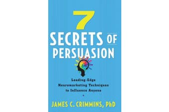 7 Secrtes of Persuasion: Leading-Edge Neuromarketing Techniques to Influence Anyone