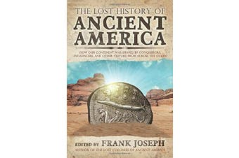 The Lost History of Ancient America: How Our Continent Was Shaped by Conquerors, Influencers, and Other Visitors from Across the Ocean