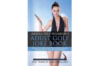 Absolutely Hilarious Adult Golf Joke Book: A Treasury Hilarious Jokes On The Course, Clubhouse Bar, Or Tee Box Or Basically Anywhere. (Volume One)